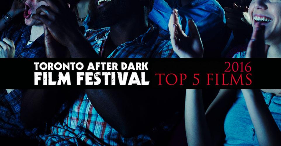 top-5-films_toronto-after-dark-film-festival-2016